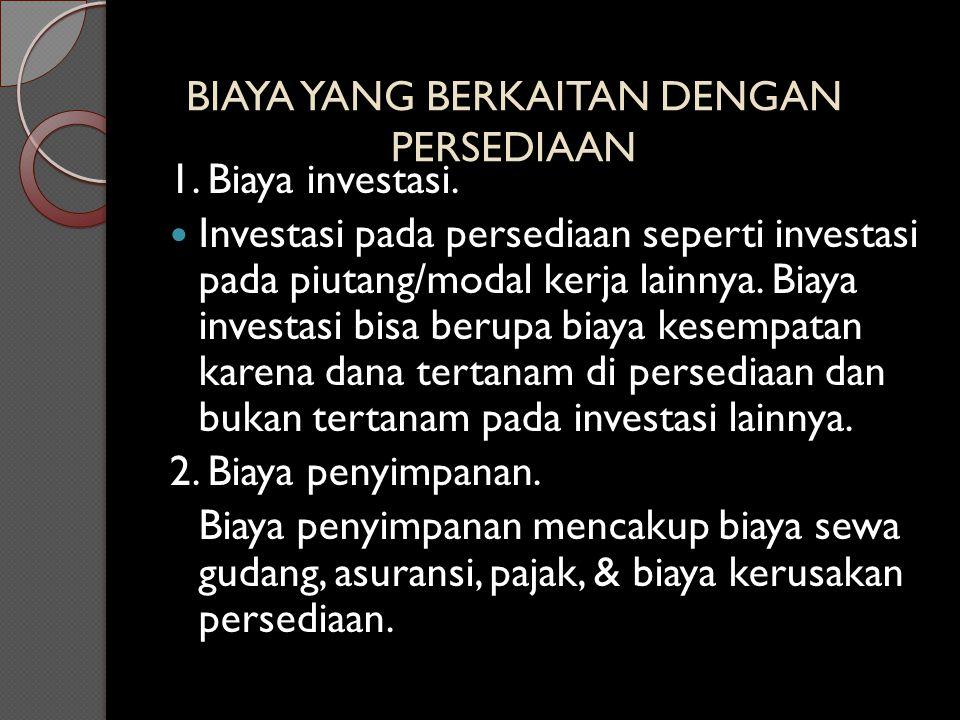 BIAYA YANG BERKAITAN DENGAN PERSEDIAAN 1. Biaya investasi. Investasi pada persediaan seperti investasi pada piutang/modal kerja lainnya. Biaya investa