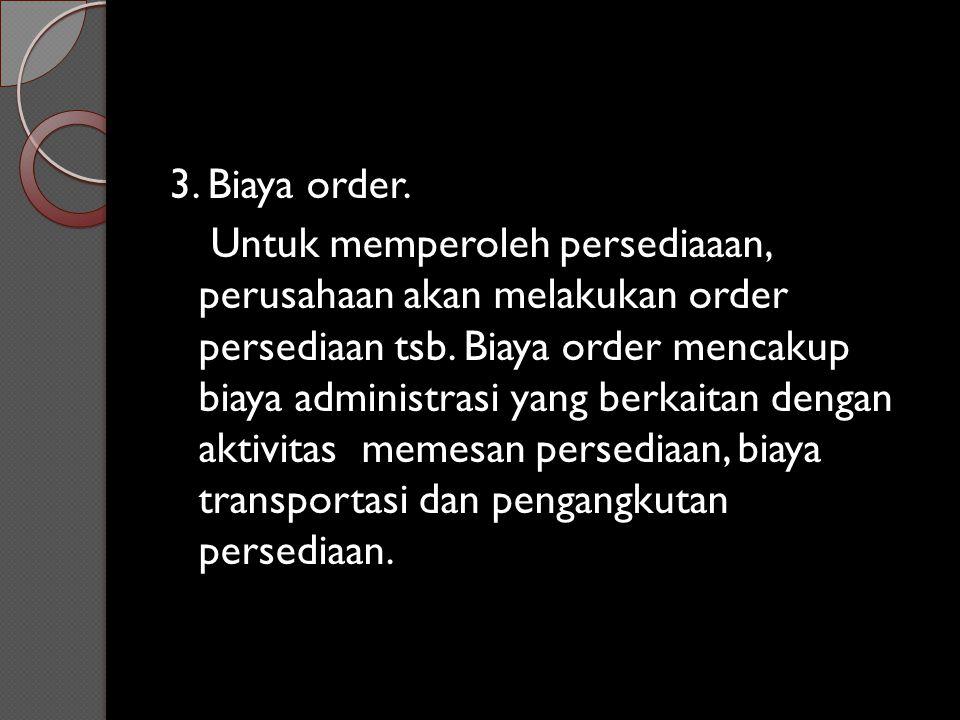 3. Biaya order. Untuk memperoleh persediaaan, perusahaan akan melakukan order persediaan tsb. Biaya order mencakup biaya administrasi yang berkaitan d