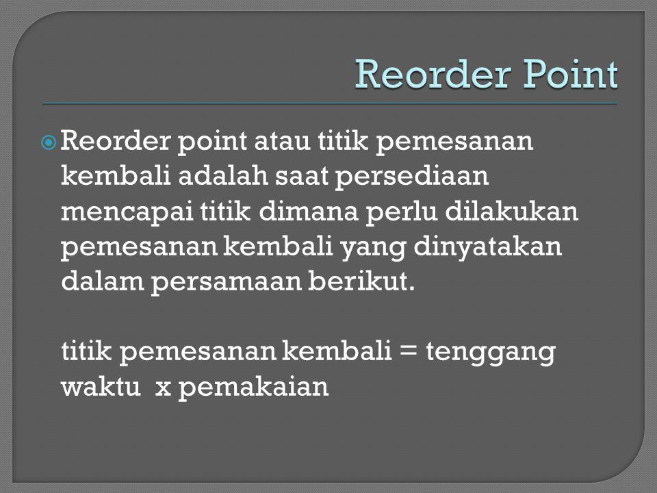  Reorder point atau titik pemesanan kembali adalah saat persediaan mencapai titik dimana perlu dilakukan pemesanan kembali yang dinyatakan dalam pers