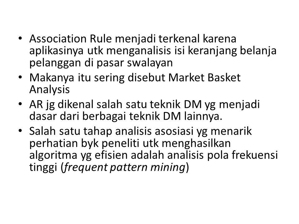 Association Rule menjadi terkenal karena aplikasinya utk menganalisis isi keranjang belanja pelanggan di pasar swalayan Makanya itu sering disebut Mar