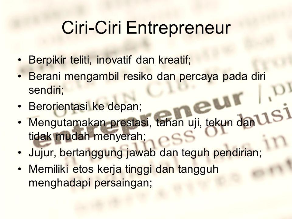 Ciri-Ciri Entrepreneur Berpikir teliti, inovatif dan kreatif; Berani mengambil resiko dan percaya pada diri sendiri; Berorientasi ke depan; Mengutamakan prestasi, tahan uji, tekun dan tidak mudah menyerah; Jujur, bertanggung jawab dan teguh pendirian; Memiliki etos kerja tinggi dan tangguh menghadapi persaingan;