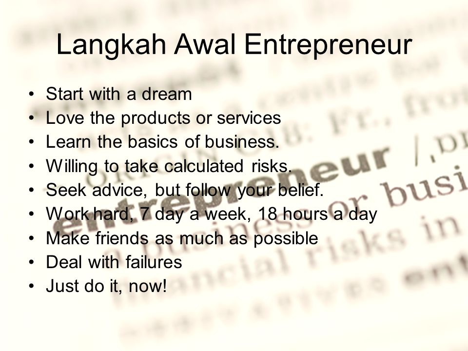 Langkah Awal Entrepreneur Start with a dream Love the products or services Learn the basics of business. Willing to take calculated risks. Seek advice