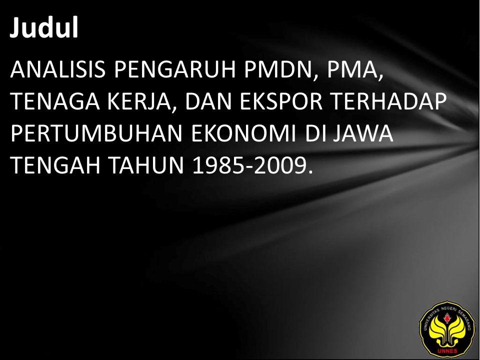 Judul ANALISIS PENGARUH PMDN, PMA, TENAGA KERJA, DAN EKSPOR TERHADAP PERTUMBUHAN EKONOMI DI JAWA TENGAH TAHUN 1985-2009.