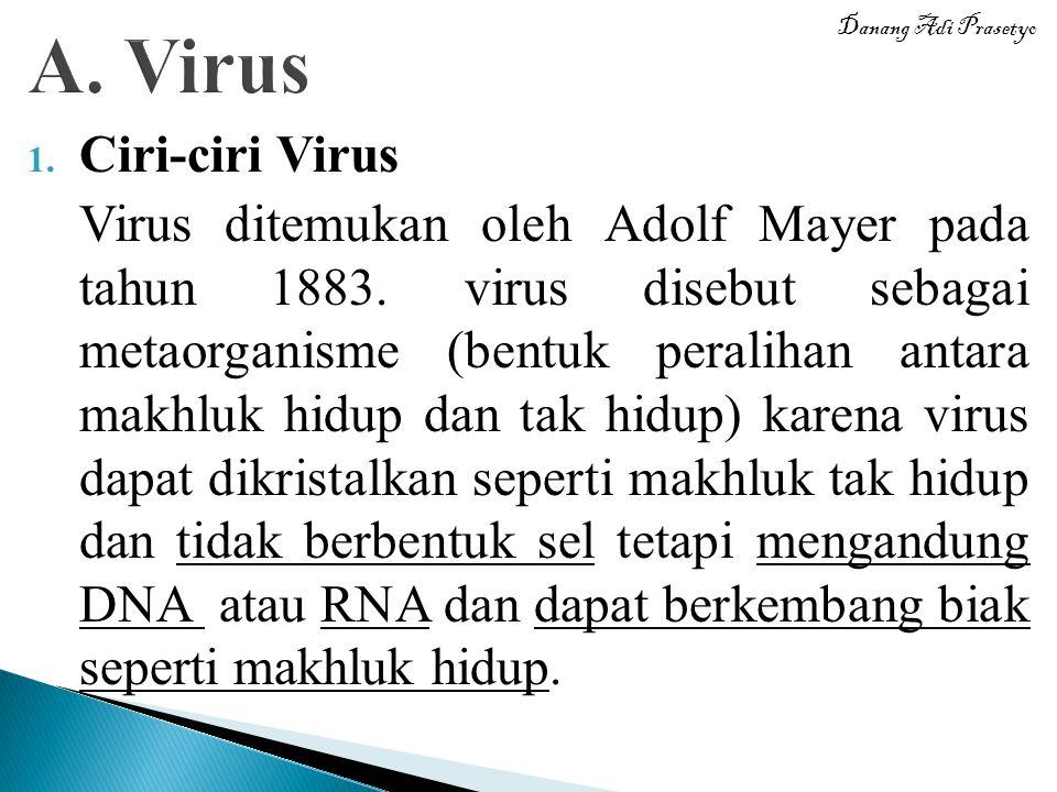 1. Ciri-ciri Virus Virus ditemukan oleh Adolf Mayer pada tahun 1883. virus disebut sebagai metaorganisme (bentuk peralihan antara makhluk hidup dan ta