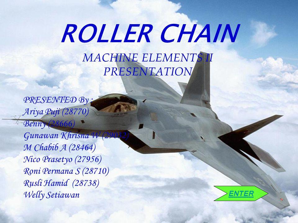 ROLLER CHAIN MACHINE ELEMENTS II PRESENTATION PRESENTED By : Ariya Puji (28770) Benny (28666) Gunawan Khrisna W (29032) M Chabib A (28464) Nico Praset