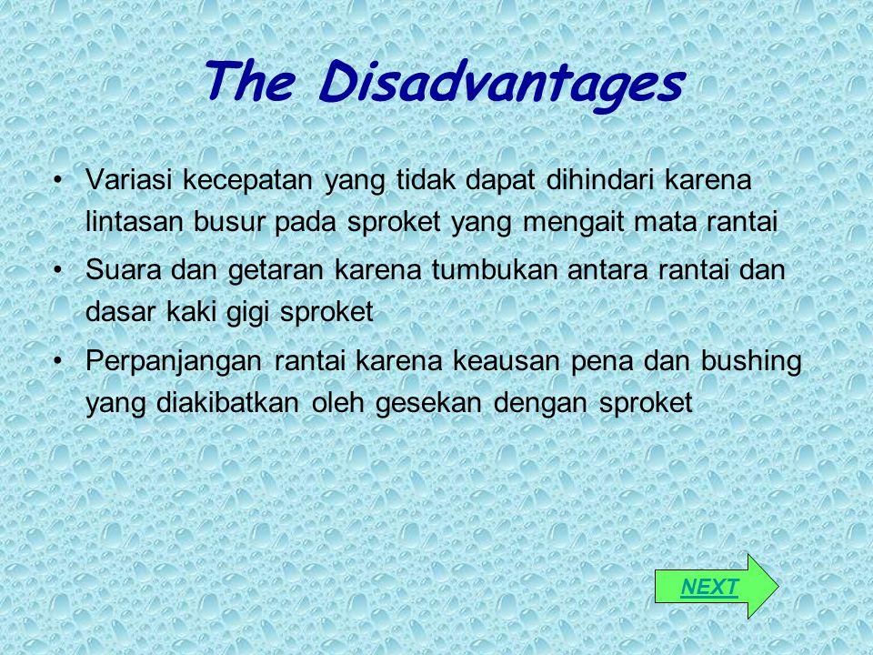 The Disadvantages Variasi kecepatan yang tidak dapat dihindari karena lintasan busur pada sproket yang mengait mata rantai Suara dan getaran karena tu