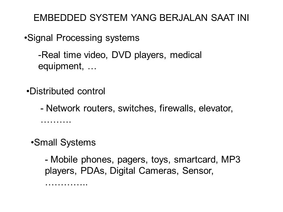 EMBEDDED SYSTEM YANG BERJALAN SAAT INI Signal Processing systems -Real time video, DVD players, medical equipment, … Distributed control - Network rou