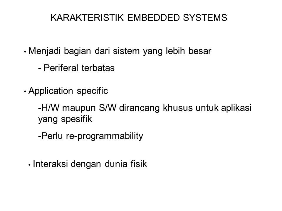 KARAKTERISTIK EMBEDDED SYSTEMS Menjadi bagian dari sistem yang lebih besar - Periferal terbatas Application specific -H/W maupun S/W dirancang khusus