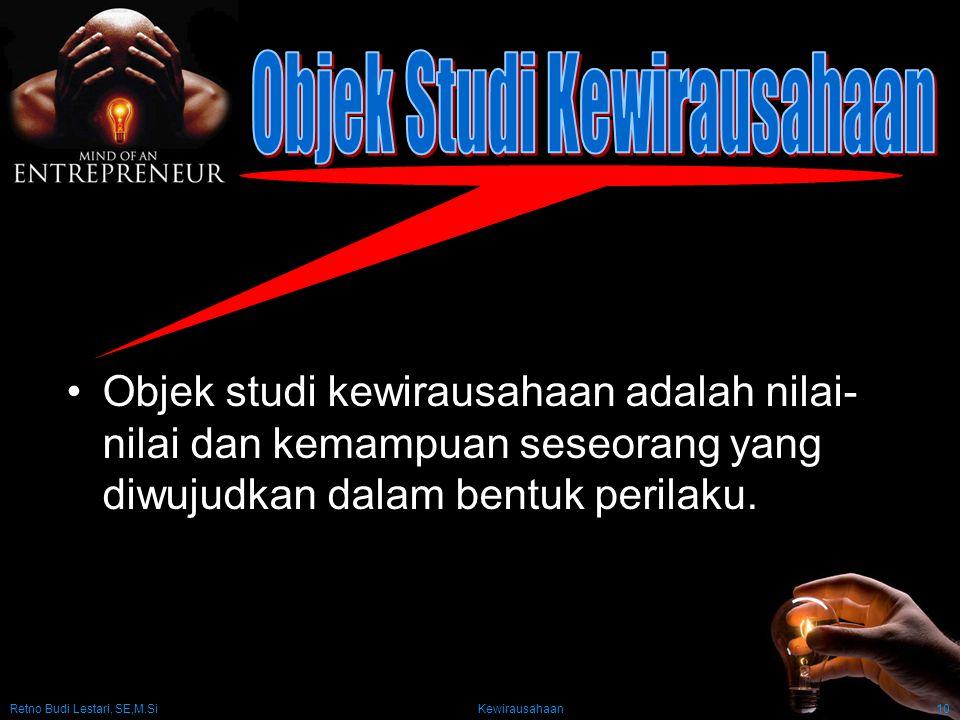 Retno Budi Lestari, SE,M.Si Kewirausahaan10 Objek studi kewirausahaan adalah nilai- nilai dan kemampuan seseorang yang diwujudkan dalam bentuk perilak