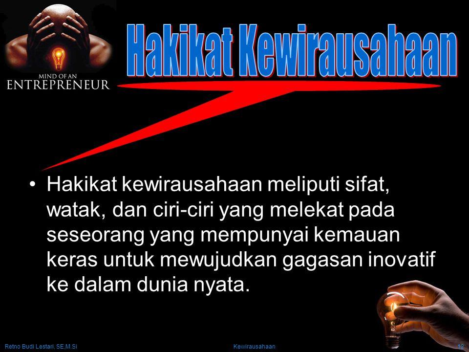 Retno Budi Lestari, SE,M.Si Kewirausahaan12 Hakikat kewirausahaan meliputi sifat, watak, dan ciri-ciri yang melekat pada seseorang yang mempunyai kemauan keras untuk mewujudkan gagasan inovatif ke dalam dunia nyata.