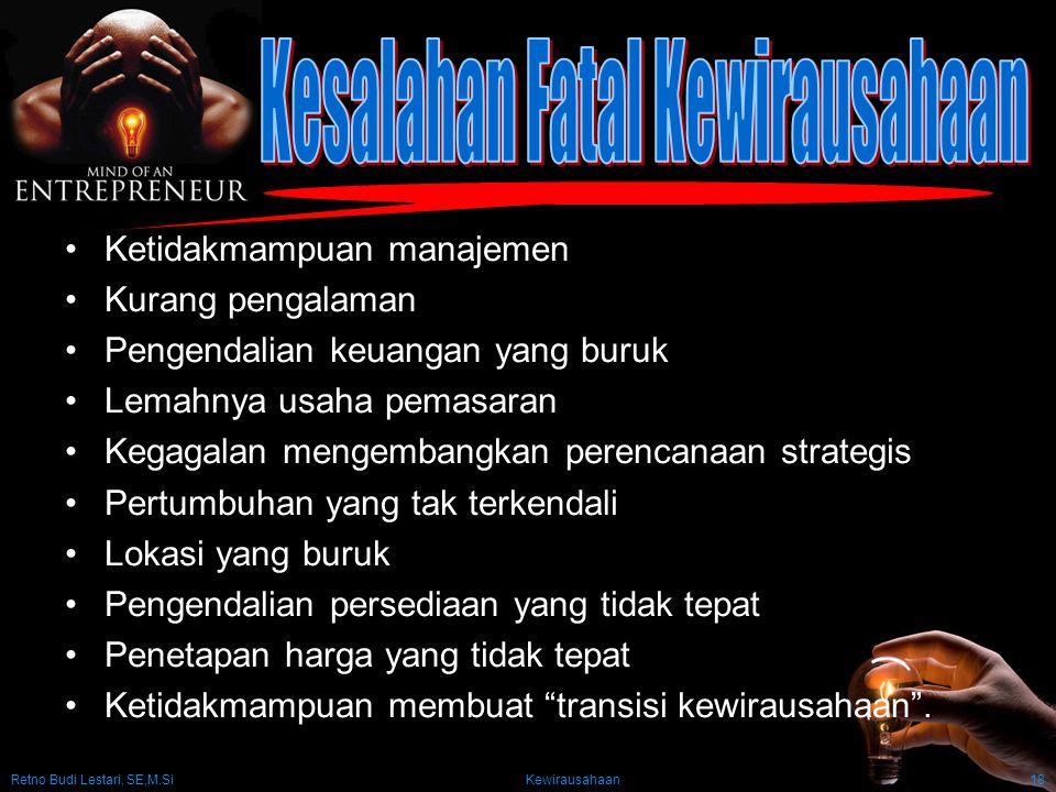 Retno Budi Lestari, SE,M.Si Kewirausahaan18 Ketidakmampuan manajemen Kurang pengalaman Pengendalian keuangan yang buruk Lemahnya usaha pemasaran Kegag