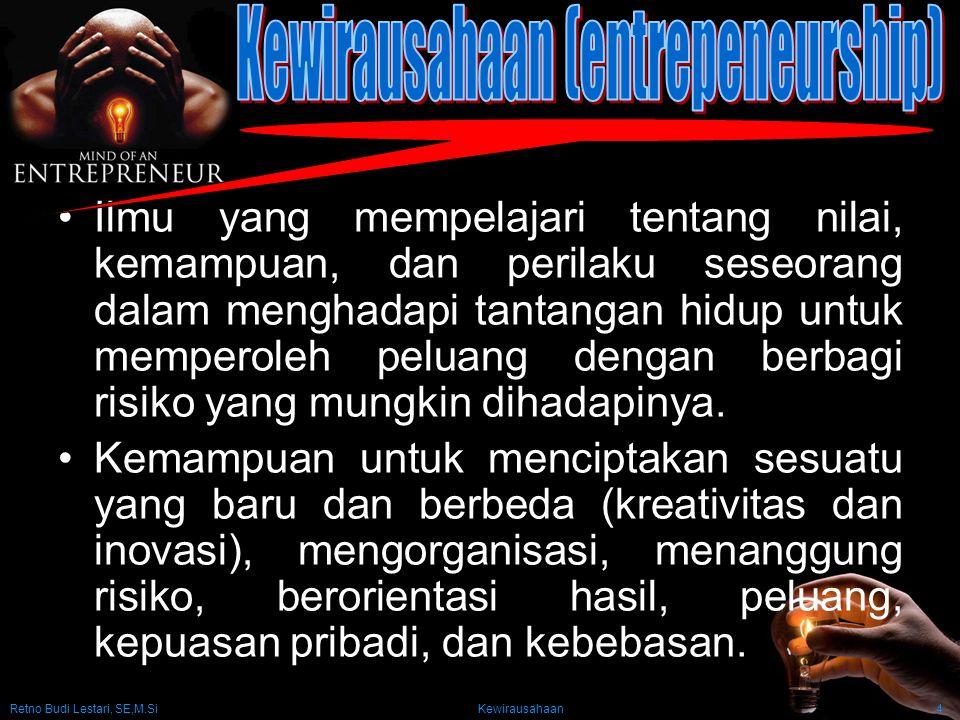 Retno Budi Lestari, SE,M.Si Kewirausahaan4 Ilmu yang mempelajari tentang nilai, kemampuan, dan perilaku seseorang dalam menghadapi tantangan hidup untuk memperoleh peluang dengan berbagi risiko yang mungkin dihadapinya.