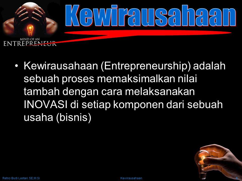 Retno Budi Lestari, SE,M.Si Kewirausahaan6 Kewirausahaan (Entrepreneurship) adalah sebuah proses memaksimalkan nilai tambah dengan cara melaksanakan INOVASI di setiap komponen dari sebuah usaha (bisnis)