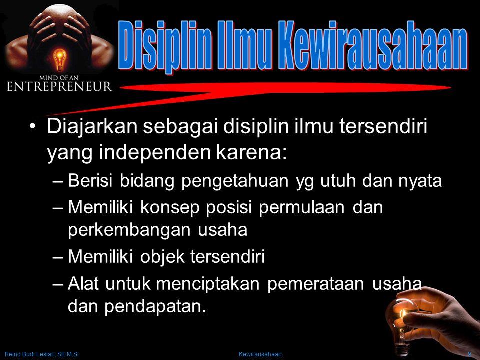 Retno Budi Lestari, SE,M.Si Kewirausahaan9 Diajarkan sebagai disiplin ilmu tersendiri yang independen karena: –Berisi bidang pengetahuan yg utuh dan n
