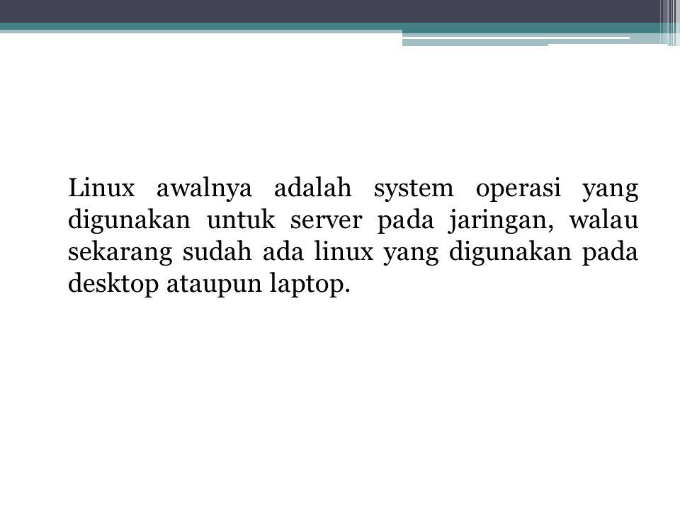 Linux awalnya adalah system operasi yang digunakan untuk server pada jaringan, walau sekarang sudah ada linux yang digunakan pada desktop ataupun lapt