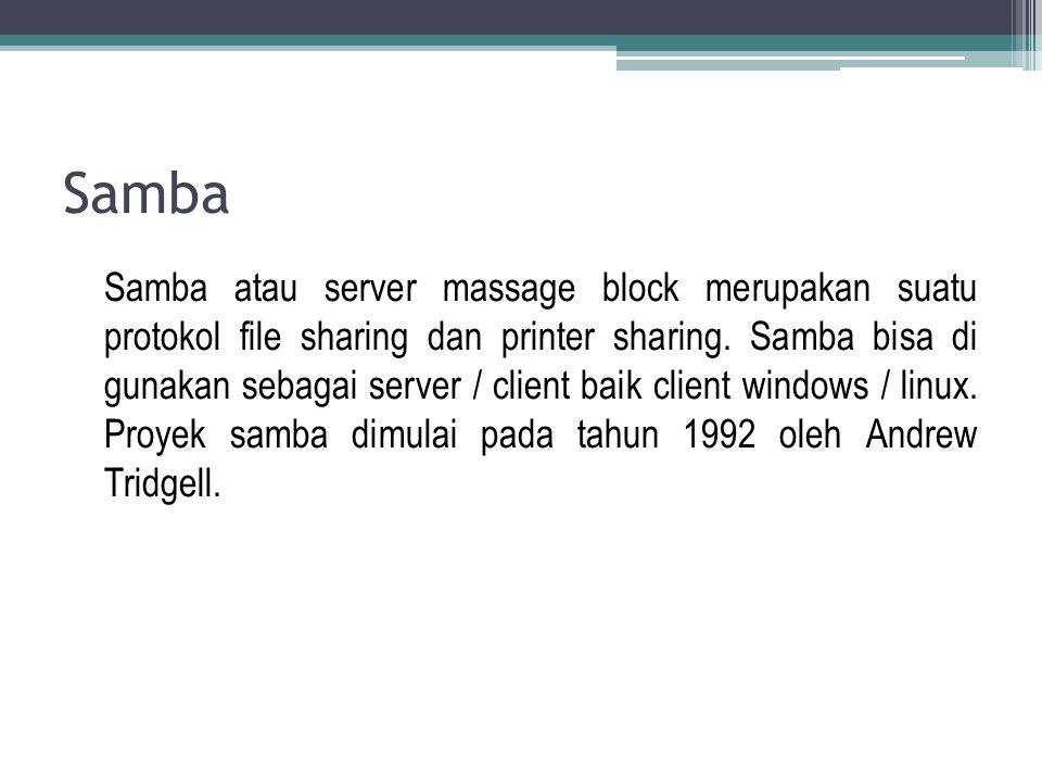 Samba Samba atau server massage block merupakan suatu protokol file sharing dan printer sharing. Samba bisa di gunakan sebagai server / client baik cl