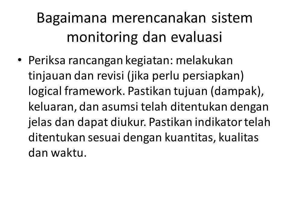 Bagaimana merencanakan sistem monitoring dan evaluasi Periksa rancangan kegiatan: melakukan tinjauan dan revisi (jika perlu persiapkan) logical framework.
