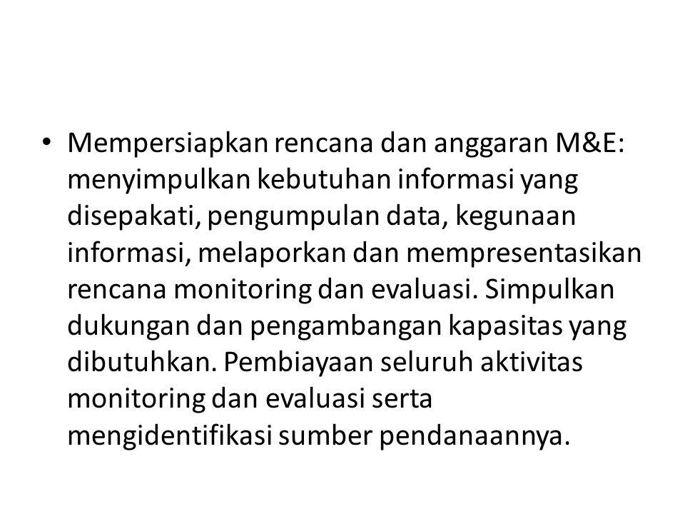 Mempersiapkan rencana dan anggaran M&E: menyimpulkan kebutuhan informasi yang disepakati, pengumpulan data, kegunaan informasi, melaporkan dan mempres