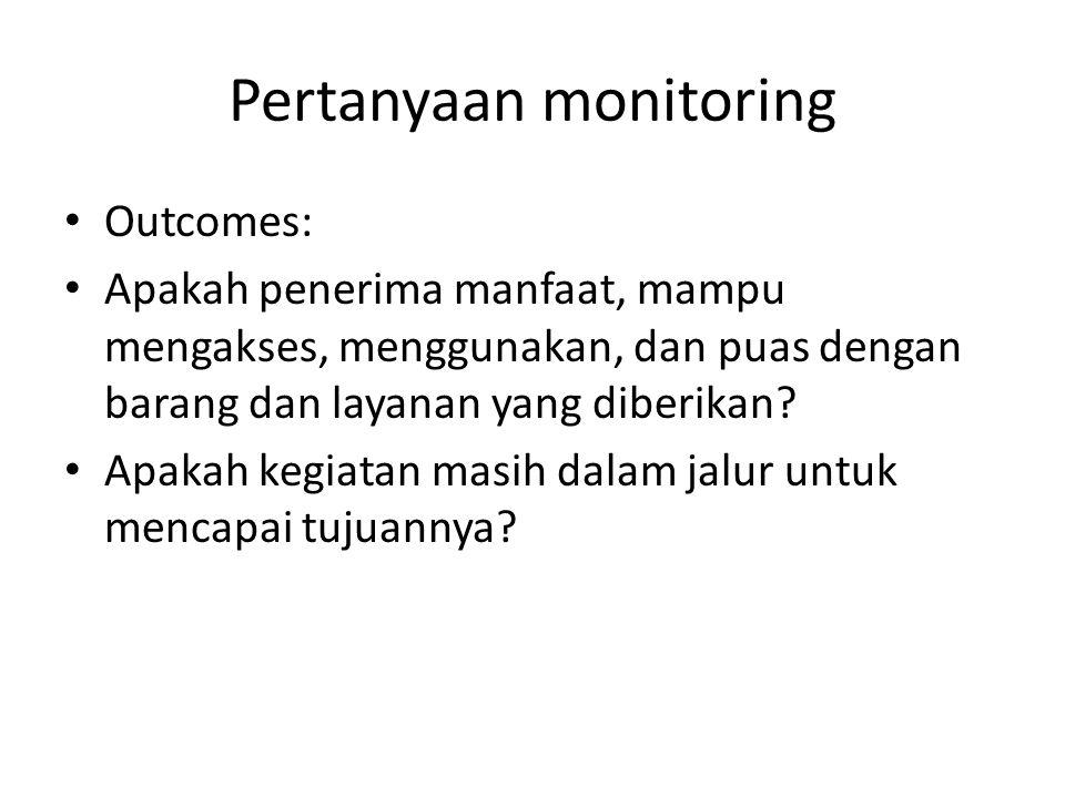 Pertanyaan monitoring Outcomes: Apakah penerima manfaat, mampu mengakses, menggunakan, dan puas dengan barang dan layanan yang diberikan? Apakah kegia