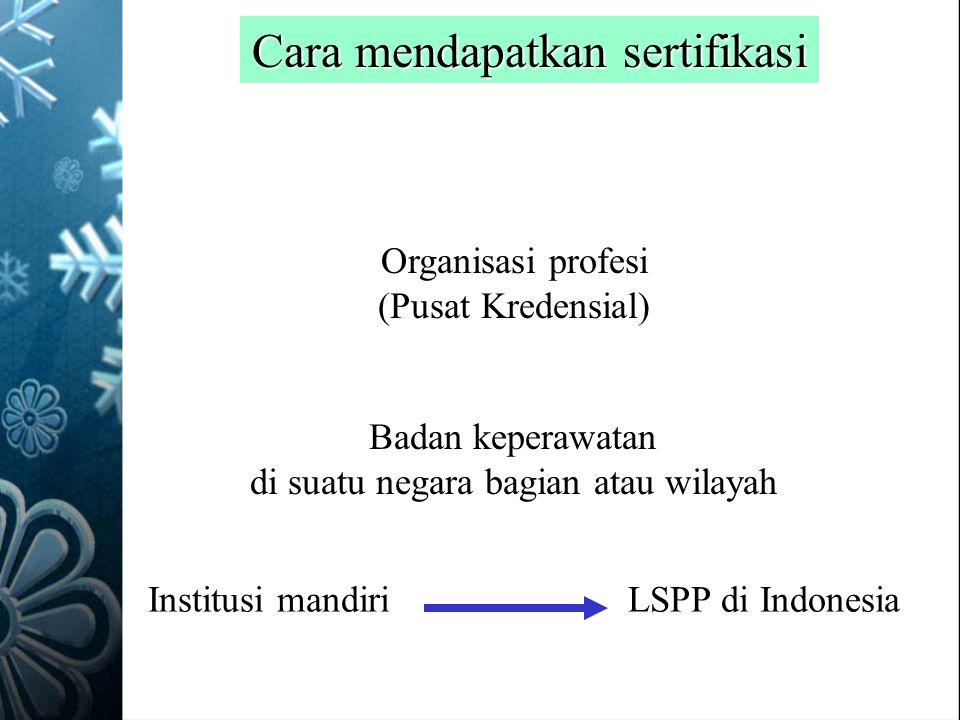 Cara mendapatkan sertifikasi Organisasi profesi (Pusat Kredensial) Badan keperawatan di suatu negara bagian atau wilayah Institusi mandiriLSPP di Indo