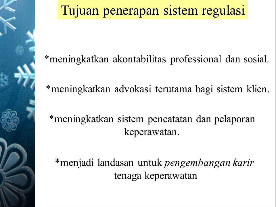 Tujuan penerapan sistem regulasi *meningkatkan akontabilitas professional dan sosial. *meningkatkan advokasi terutama bagi sistem klien. *meningkatkan