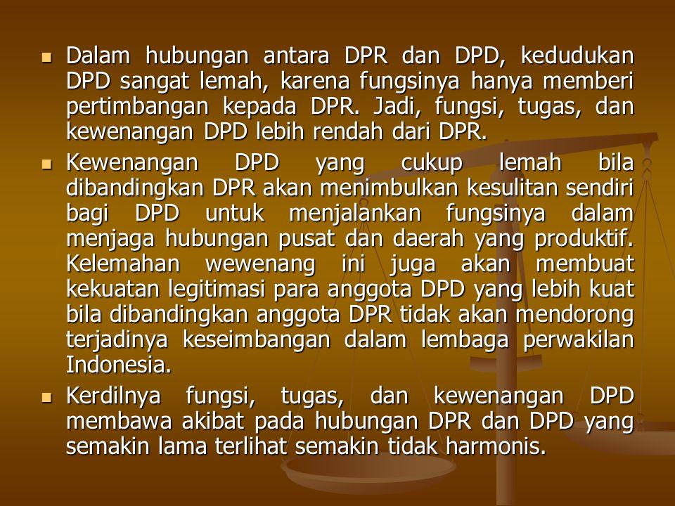 Dalam hubungan antara DPR dan DPD, kedudukan DPD sangat lemah, karena fungsinya hanya memberi pertimbangan kepada DPR. Jadi, fungsi, tugas, dan kewena