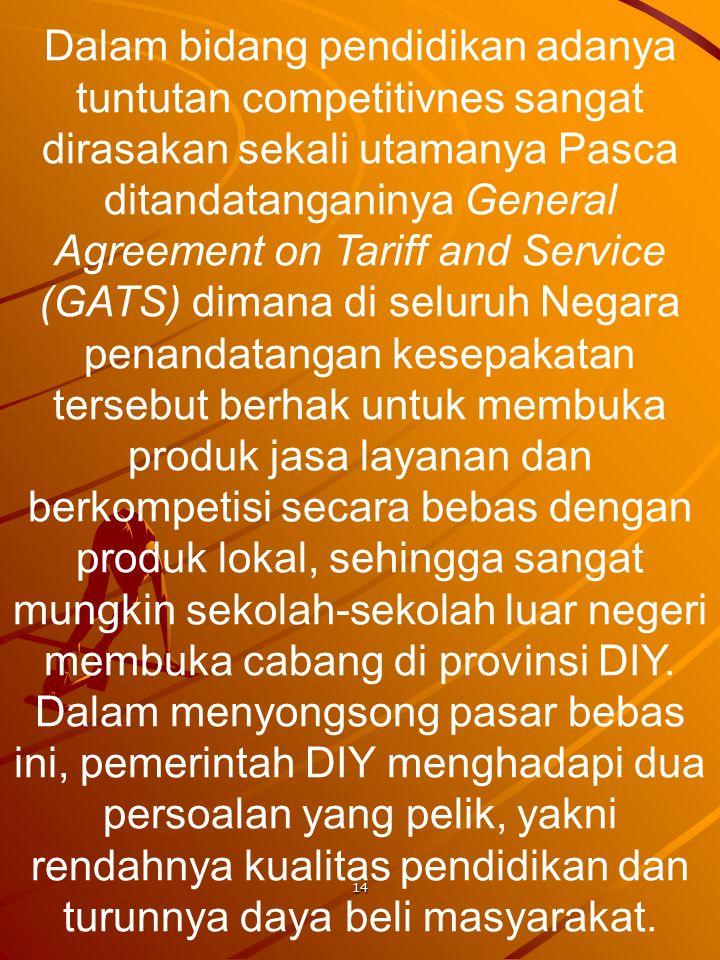 14 Dalam bidang pendidikan adanya tuntutan competitivnes sangat dirasakan sekali utamanya Pasca ditandatanganinya General Agreement on Tariff and Serv