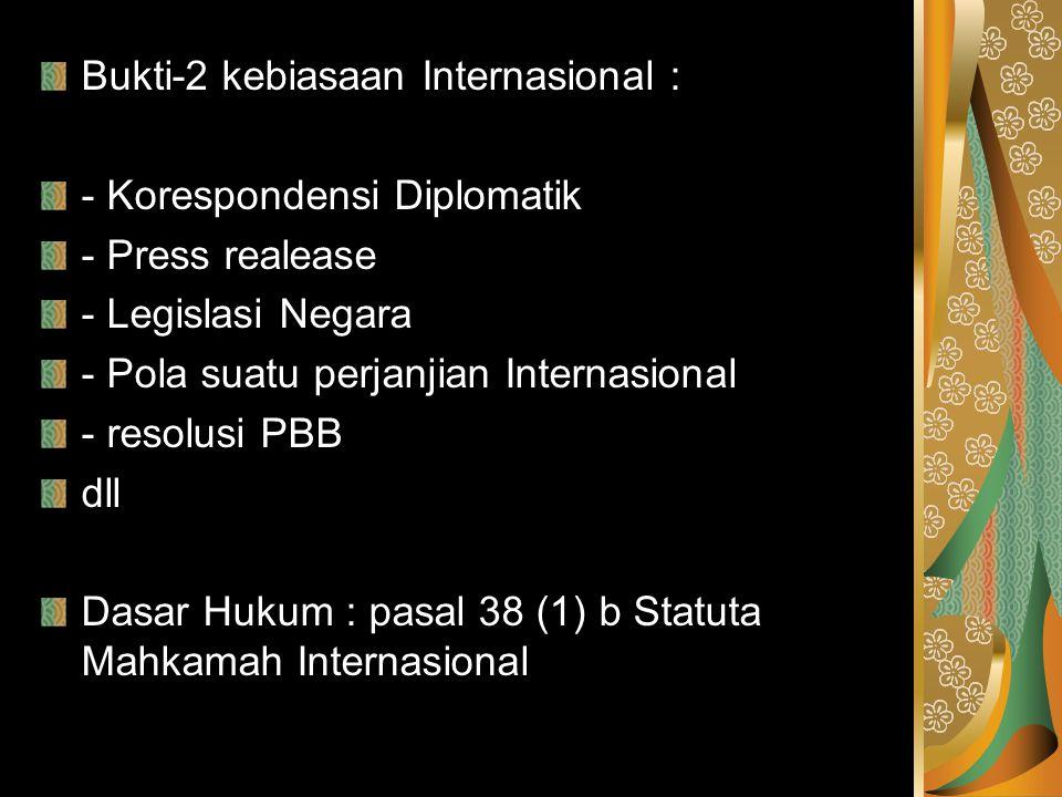 Bukti-2 kebiasaan Internasional : - Korespondensi Diplomatik - Press realease - Legislasi Negara - Pola suatu perjanjian Internasional - resolusi PBB