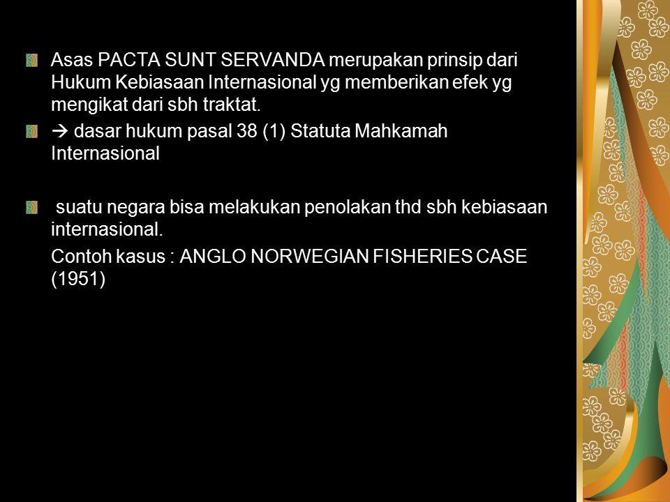 Asas PACTA SUNT SERVANDA merupakan prinsip dari Hukum Kebiasaan Internasional yg memberikan efek yg mengikat dari sbh traktat.  dasar hukum pasal 38