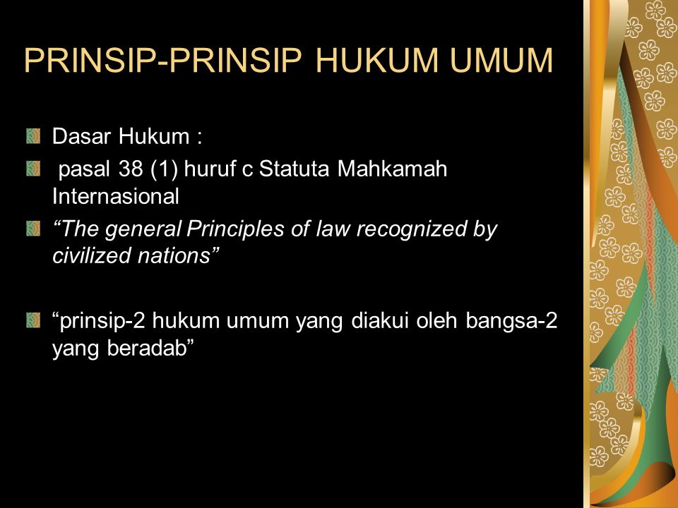 """PRINSIP-PRINSIP HUKUM UMUM Dasar Hukum : pasal 38 (1) huruf c Statuta Mahkamah Internasional """"The general Principles of law recognized by civilized na"""