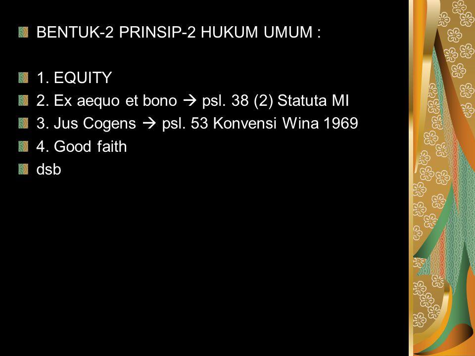 BENTUK-2 PRINSIP-2 HUKUM UMUM : 1. EQUITY 2. Ex aequo et bono  psl. 38 (2) Statuta MI 3. Jus Cogens  psl. 53 Konvensi Wina 1969 4. Good faith dsb