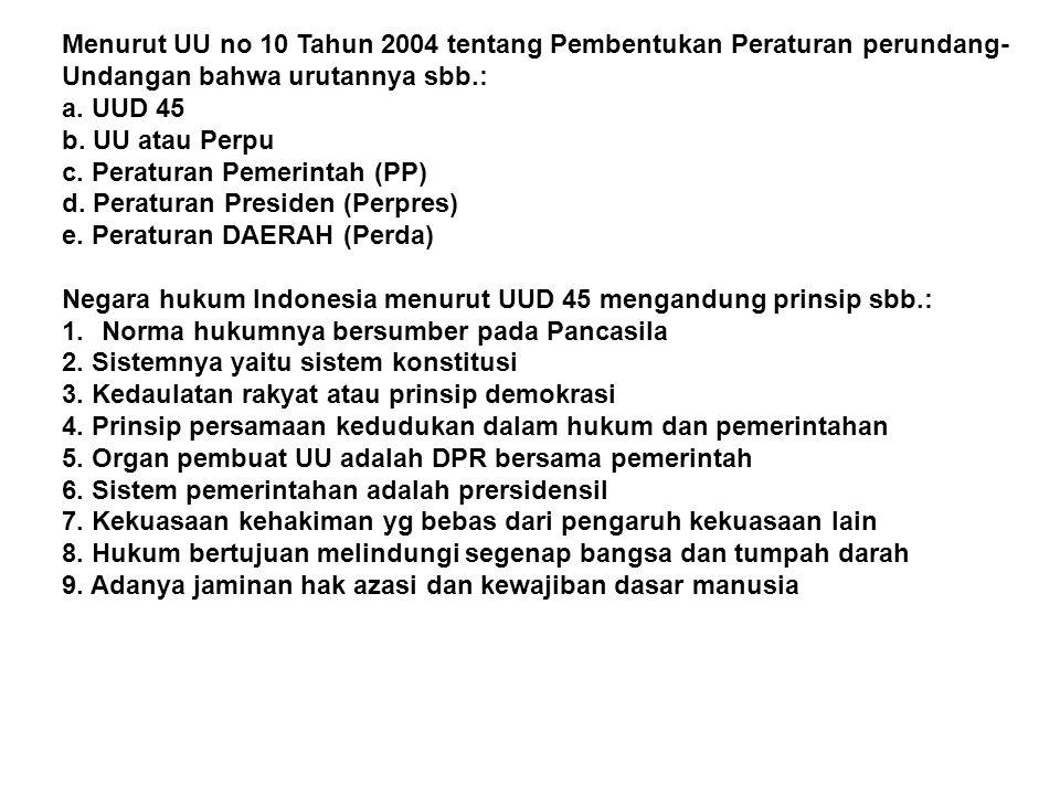 Menurut UU no 10 Tahun 2004 tentang Pembentukan Peraturan perundang- Undangan bahwa urutannya sbb.: a. UUD 45 b. UU atau Perpu c. Peraturan Pemerintah