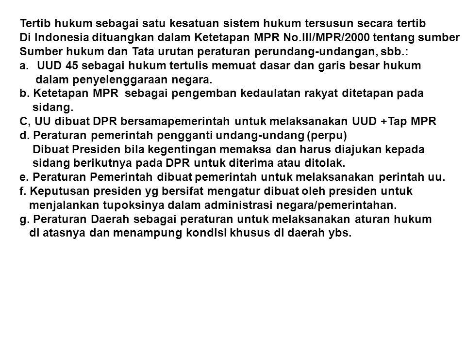 Tertib hukum sebagai satu kesatuan sistem hukum tersusun secara tertib Di Indonesia dituangkan dalam Ketetapan MPR No.III/MPR/2000 tentang sumber Sumber hukum dan Tata urutan peraturan perundang-undangan, sbb.: a.UUD 45 sebagai hukum tertulis memuat dasar dan garis besar hukum dalam penyelenggaraan negara.