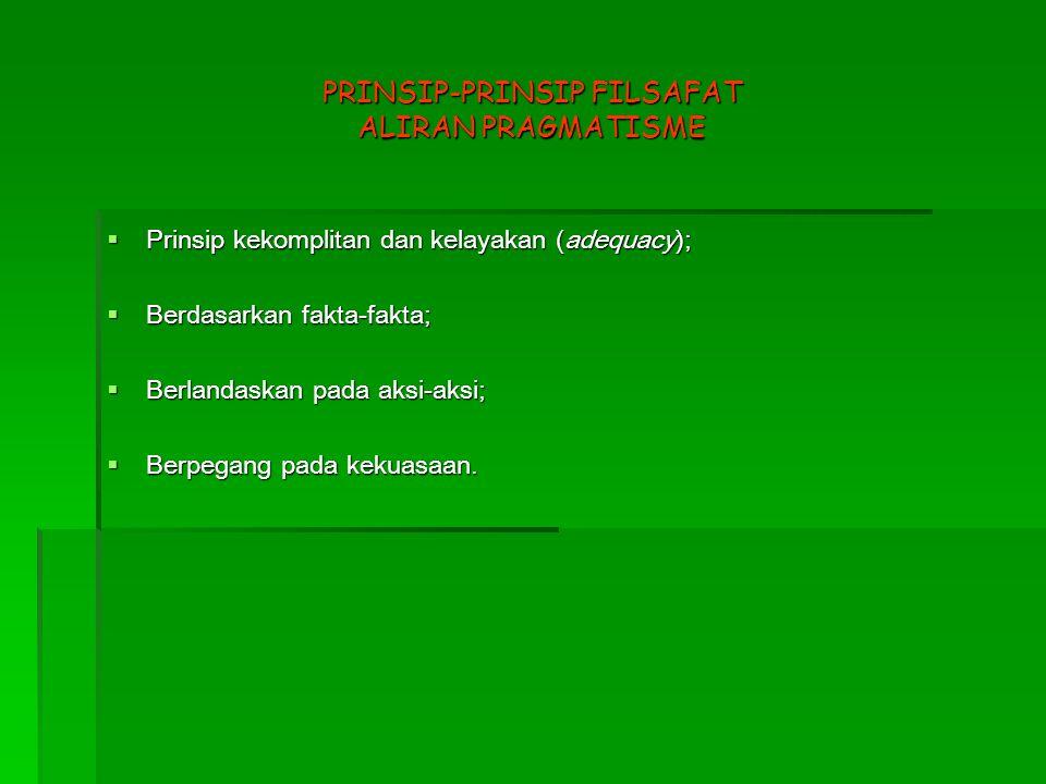 PRINSIP-PRINSIP FILSAFAT ALIRAN PRAGMATISME  Prinsip kekomplitan dan kelayakan (adequacy);  Berdasarkan fakta-fakta;  Berlandaskan pada aksi-aksi;