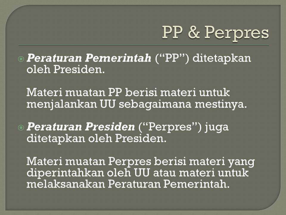 " Peraturan Pemerintah (""PP"") ditetapkan oleh Presiden. Materi muatan PP berisi materi untuk menjalankan UU sebagaimana mestinya.  Peraturan Presiden"