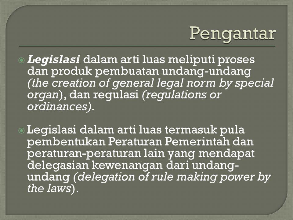  Legislasi dalam arti luas meliputi proses dan produk pembuatan undang-undang (the creation of general legal norm by special organ), dan regulasi (regulations or ordinances).