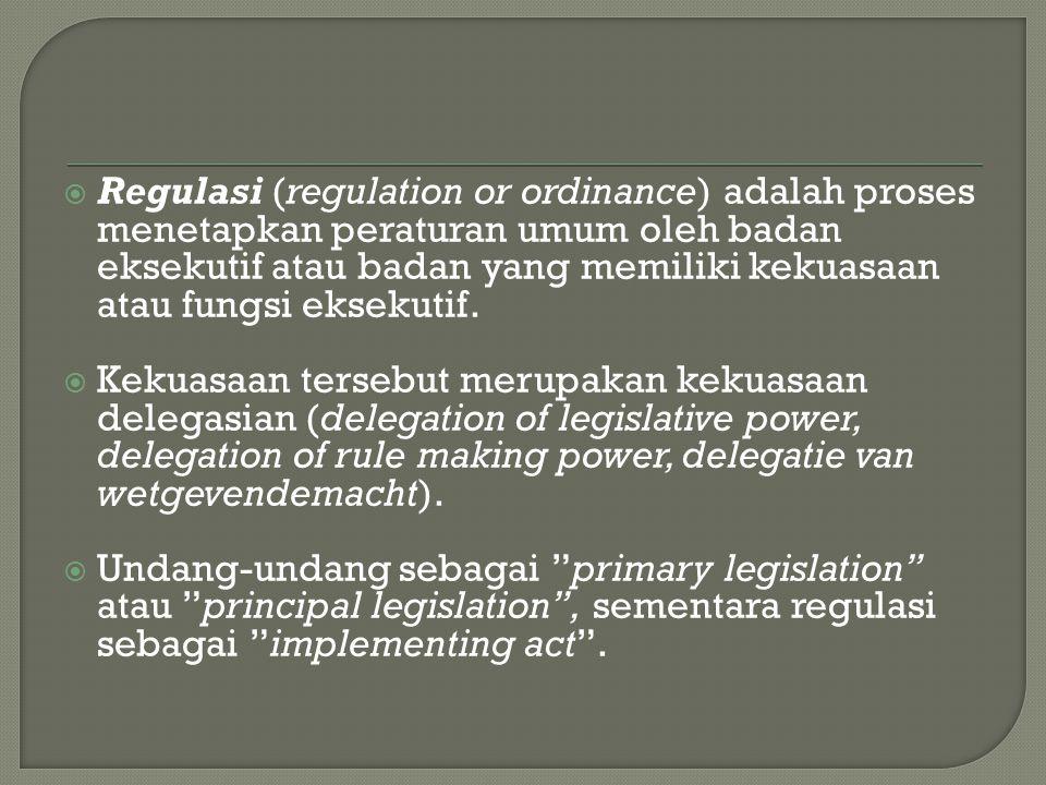  Regulasi (regulation or ordinance) adalah proses menetapkan peraturan umum oleh badan eksekutif atau badan yang memiliki kekuasaan atau fungsi eksek