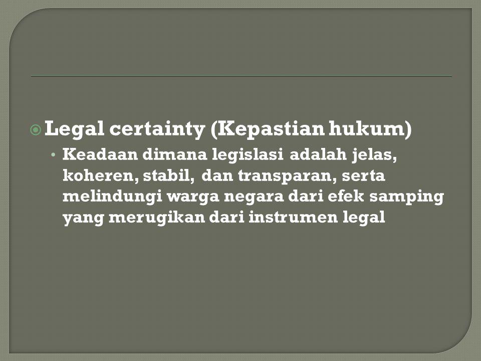  Legal certainty (Kepastian hukum) Keadaan dimana legislasi adalah jelas, koheren, stabil, dan transparan, serta melindungi warga negara dari efek samping yang merugikan dari instrumen legal