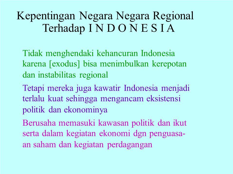 Kepentingan Negara Negara Regional Terhadap I N D O N E S I A Tidak menghendaki kehancuran Indonesia karena [exodus] bisa menimbulkan kerepotan dan in