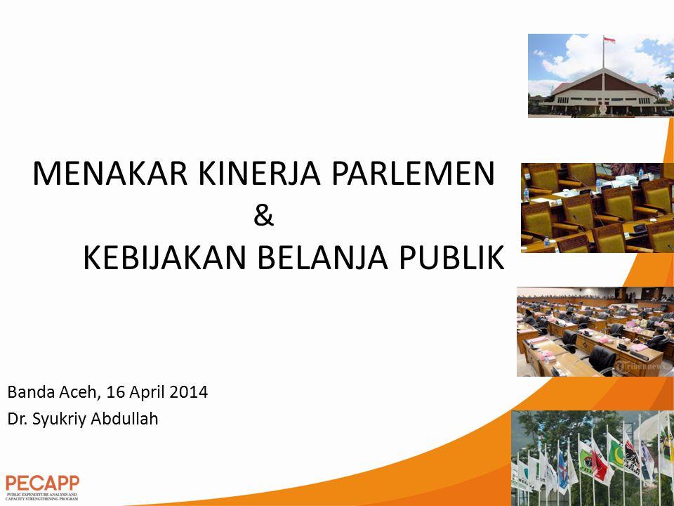 Banda Aceh, 16 April 2014 Dr. Syukriy Abdullah MENAKAR KINERJA PARLEMEN & KEBIJAKAN BELANJA PUBLIK