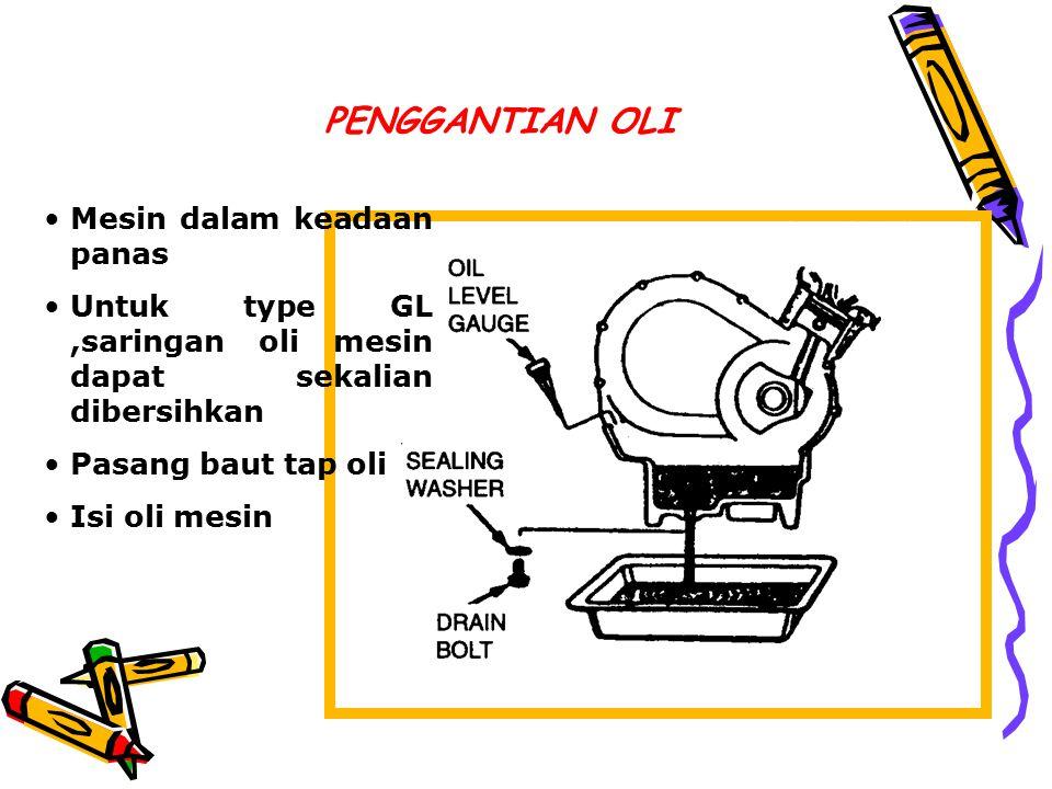PENGGANTIAN OLI Mesin dalam keadaan panas Untuk type GL,saringan oli mesin dapat sekalian dibersihkan Pasang baut tap oli Isi oli mesin