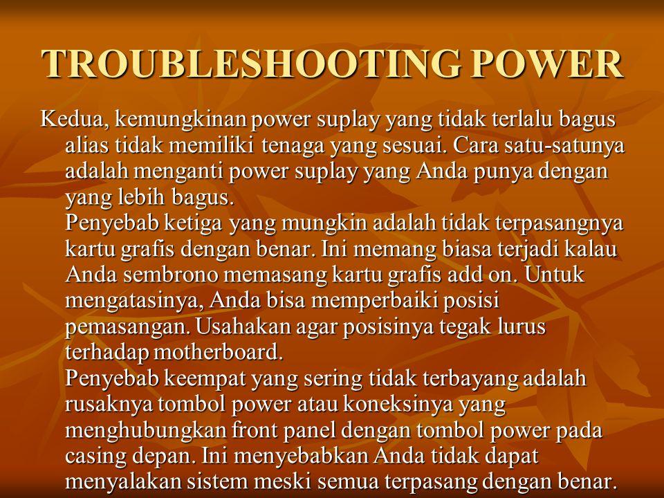 TROUBLESHOOTING POWER Kedua, kemungkinan power suplay yang tidak terlalu bagus alias tidak memiliki tenaga yang sesuai. Cara satu-satunya adalah menga