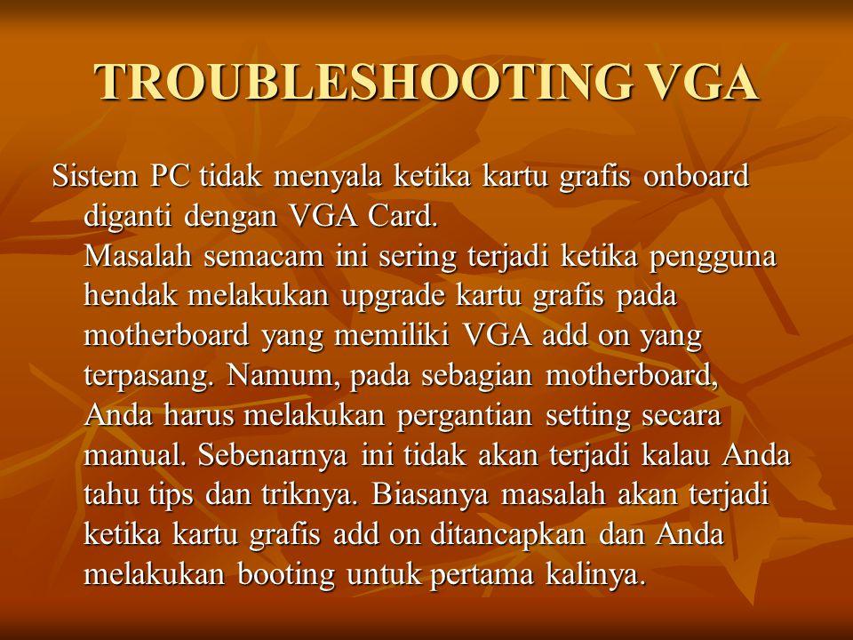 TROUBLESHOOTING VGA Sistem PC tidak menyala ketika kartu grafis onboard diganti dengan VGA Card. Masalah semacam ini sering terjadi ketika pengguna he