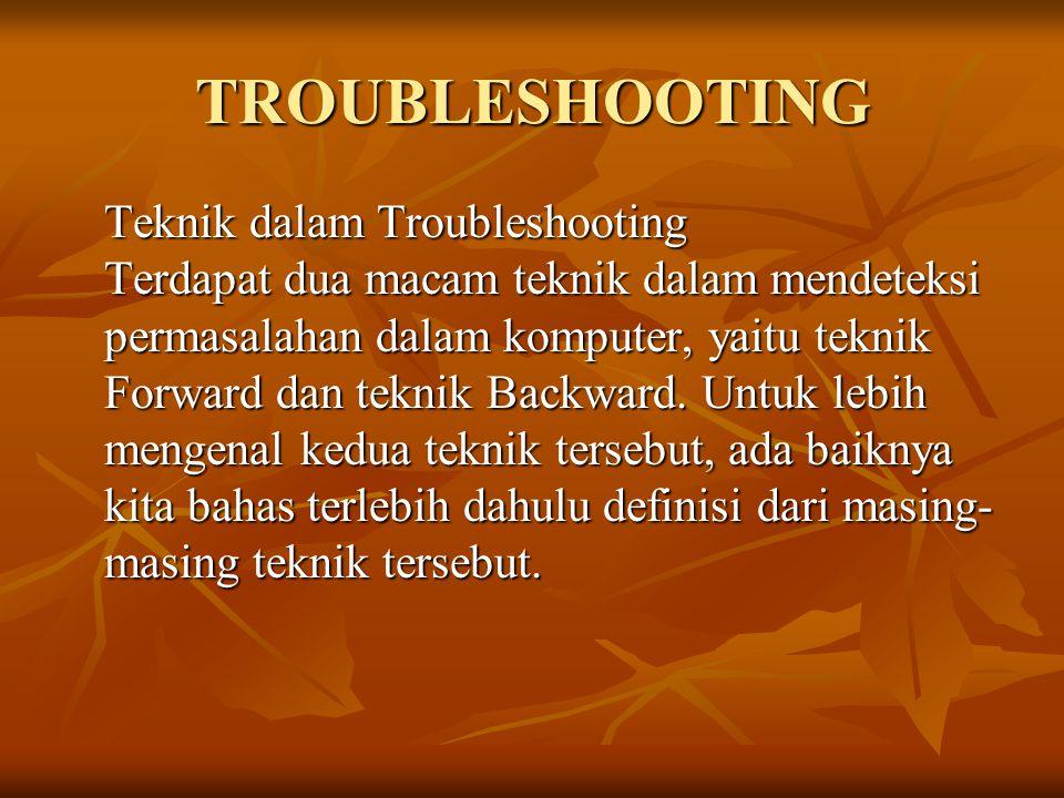 TROUBLESHOOTING Teknik dalam Troubleshooting Terdapat dua macam teknik dalam mendeteksi permasalahan dalam komputer, yaitu teknik Forward dan teknik B