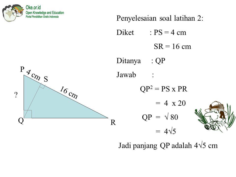 2. Panjang PQ pada  PQR adalah : P Q R S 4 cm 16 cm a. 3 cm b. 3  5 cm c. 4 cm d. 4  5 cm