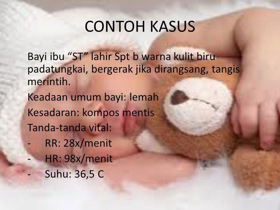 "CONTOH KASUS Bayi ibu ""ST"" lahir Spt b warna kulit biru padatungkai, bergerak jika dirangsang, tangis merintih. Keadaan umum bayi: lemah Kesadaran: ko"