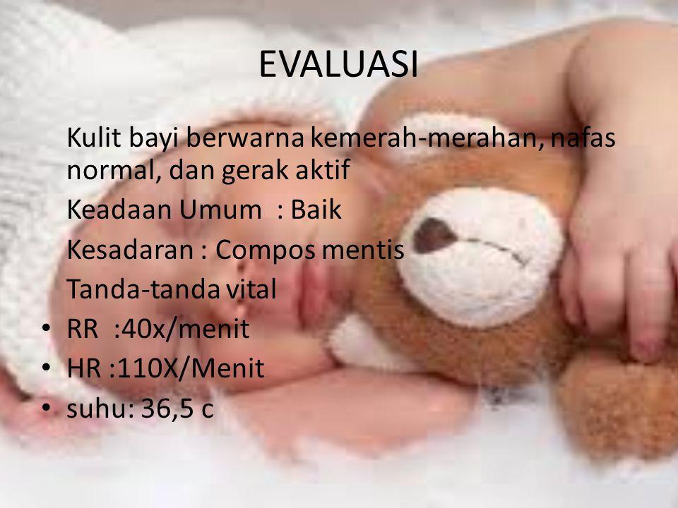 EVALUASI Kulit bayi berwarna kemerah-merahan, nafas normal, dan gerak aktif Keadaan Umum : Baik Kesadaran : Compos mentis Tanda-tanda vital RR :40x/menit HR :110X/Menit suhu: 36,5 c