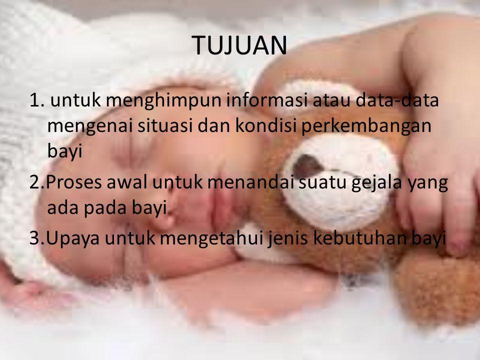 TUJUAN 1. untuk menghimpun informasi atau data-data mengenai situasi dan kondisi perkembangan bayi 2.Proses awal untuk menandai suatu gejala yang ada