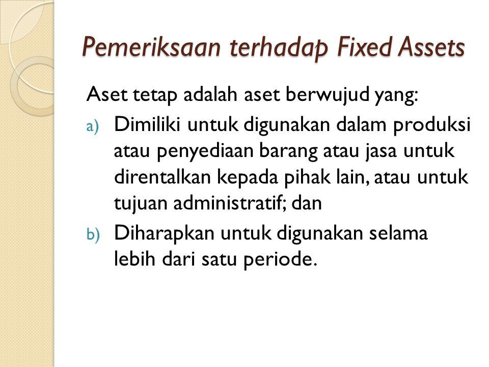 Pemeriksaan terhadap Fixed Assets Aset tetap adalah aset berwujud yang: a) Dimiliki untuk digunakan dalam produksi atau penyediaan barang atau jasa untuk direntalkan kepada pihak lain, atau untuk tujuan administratif; dan b) Diharapkan untuk digunakan selama lebih dari satu periode.