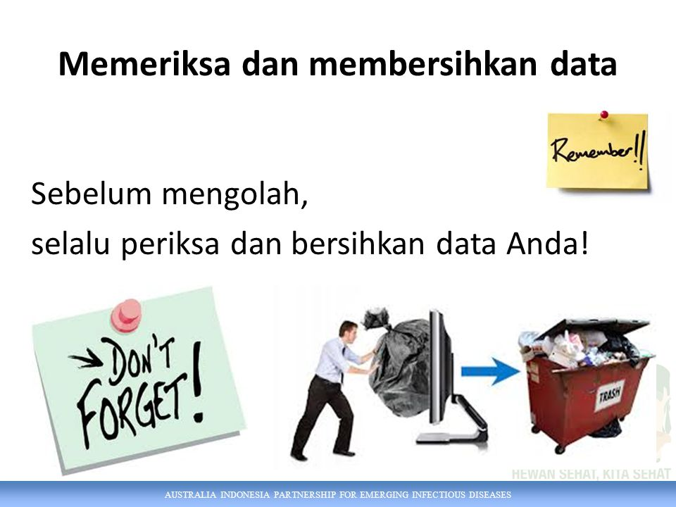 AUSTRALIA INDONESIA PARTNERSHIP FOR EMERGING INFECTIOUS DISEASES Memeriksa dan membersihkan data Sebelum mengolah, selalu periksa dan bersihkan data Anda!